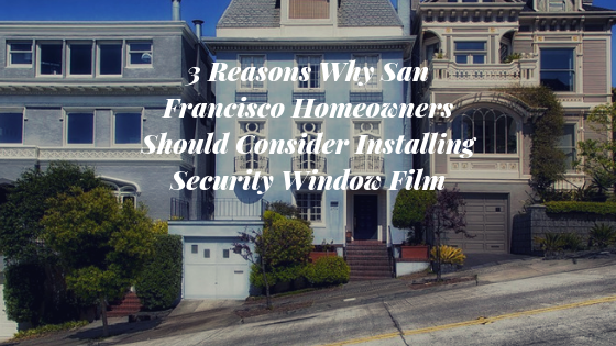 3 Reasons Why San Francisco Homeowners Should Consider Installing Security Window Film